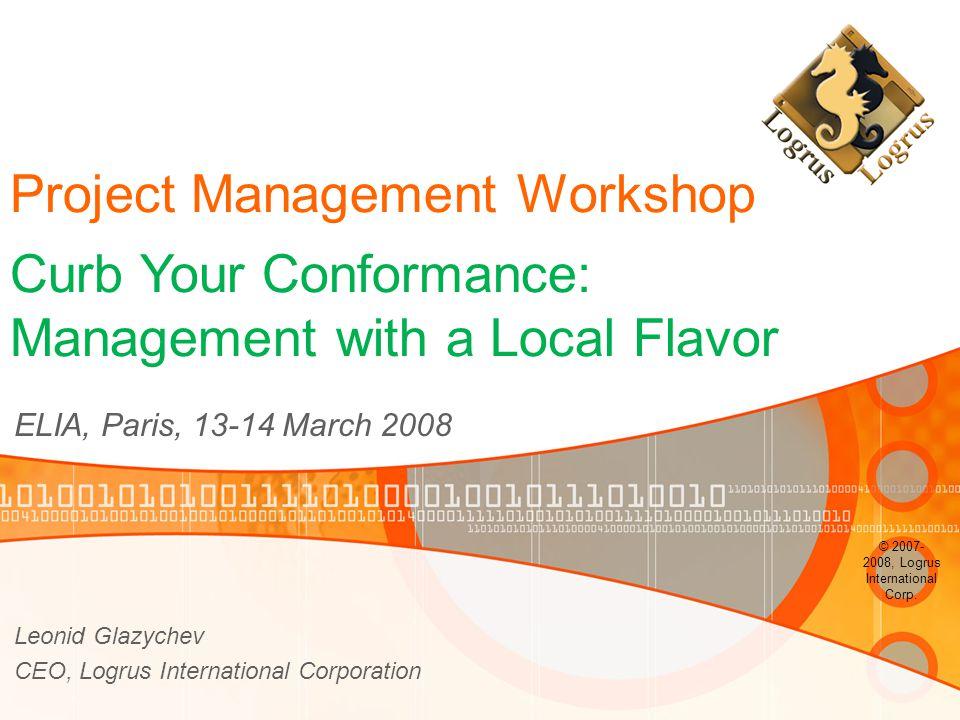 Project Management Workshop ELIA, Paris, 13-14 March 2008 Leonid Glazychev CEO, Logrus International Corporation © 2007- 2008, Logrus International Corp.
