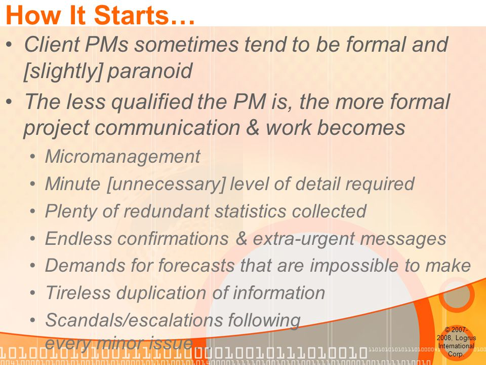 How It Starts… Client PMs sometimes tend to be formal and [slightly] paranoid The less qualified the PM is, the more formal project communication & work becomes Micromanagement Minute [unnecessary] level of detail required Plenty of redundant statistics collected Endless confirmations & extra-urgent messages Demands for forecasts that are impossible to make Tireless duplication of information Scandals/escalations following every minor issue… © 2007- 2008, Logrus International Corp.