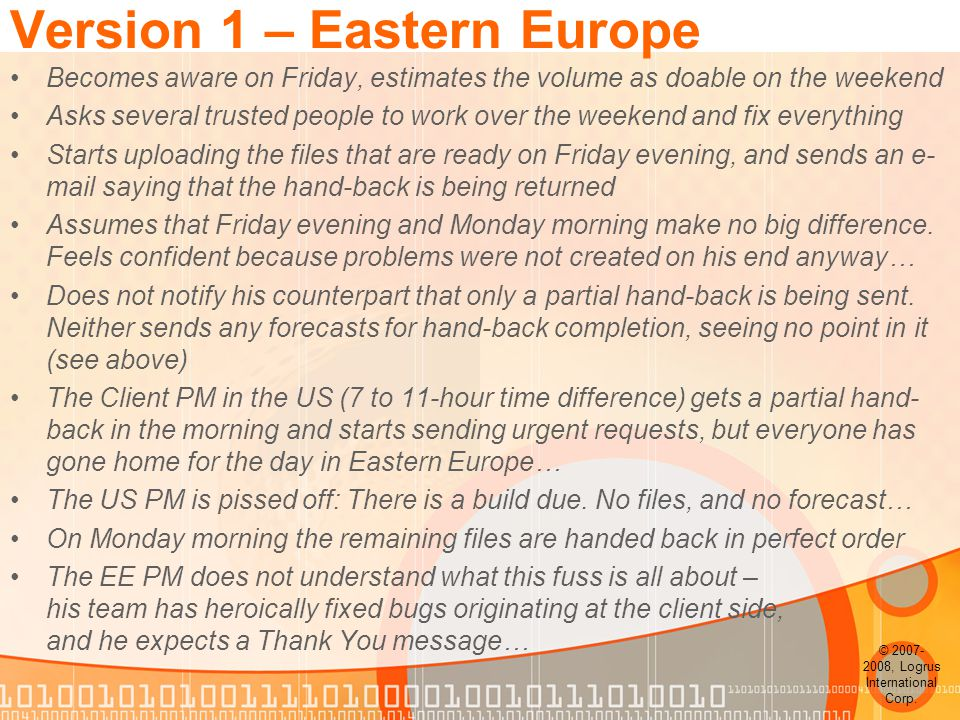 Version 1 – Eastern Europe Becomes aware on Friday, estimates the volume as doable on the weekend Asks several trusted people to work over the weekend and fix everything Starts uploading the files that are ready on Friday evening, and sends an e- mail saying that the hand-back is being returned Assumes that Friday evening and Monday morning make no big difference.