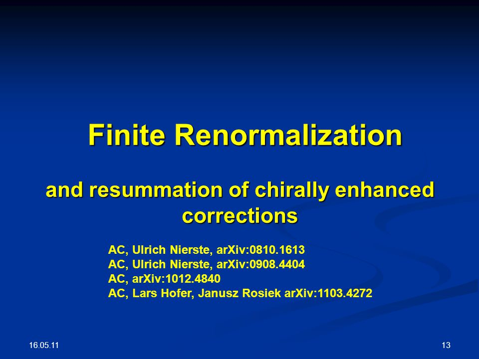 16.05.11 13 Finite Renormalization and resummation of chirally enhanced corrections AC, Ulrich Nierste, arXiv:0810.1613 AC, Ulrich Nierste, arXiv:0908