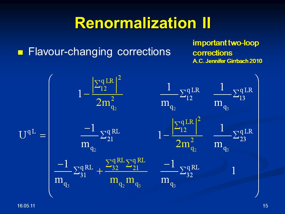 16.05.11 15 Renormalization II Flavour-changing corrections important two-loop corrections A.C.