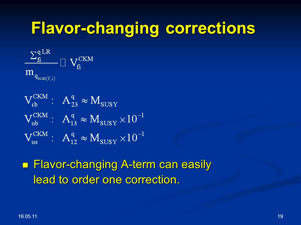 16.05.11 19 Flavor-changing corrections Flavor-changing A-term can easily lead to order one correction. Flavor-changing A-term can easily lead to orde