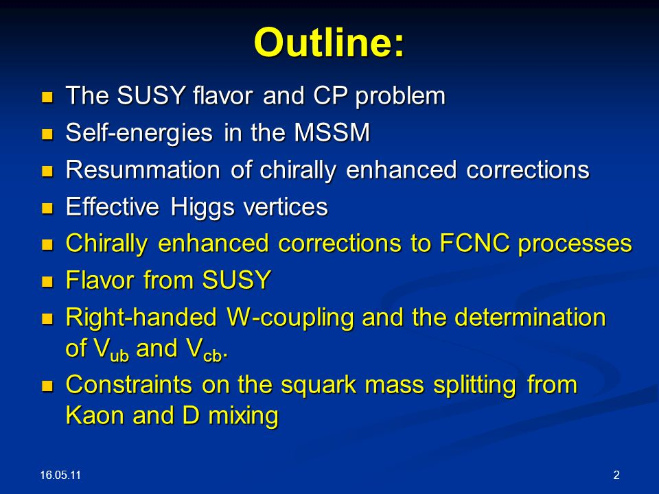 16.05.11 2Outline: The SUSY flavor and CP problem The SUSY flavor and CP problem Self-energies in the MSSM Self-energies in the MSSM Resummation of chirally enhanced corrections Resummation of chirally enhanced corrections Effective Higgs vertices Effective Higgs vertices Chirally enhanced corrections to FCNC processes Chirally enhanced corrections to FCNC processes Flavor from SUSY Flavor from SUSY Right-handed W-coupling and the determination of V ub and V cb.