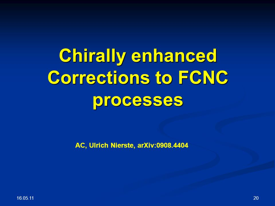 16.05.11 20 Chirally enhanced Corrections to FCNC processes AC, Ulrich Nierste, arXiv:0908.4404