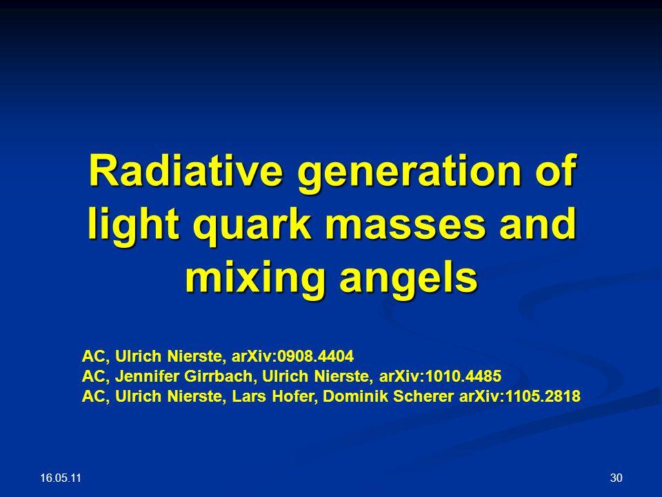16.05.11 30 Radiative generation of light quark masses and mixing angels AC, Ulrich Nierste, arXiv:0908.4404 AC, Jennifer Girrbach, Ulrich Nierste, arXiv:1010.4485 AC, Ulrich Nierste, Lars Hofer, Dominik Scherer arXiv:1105.2818