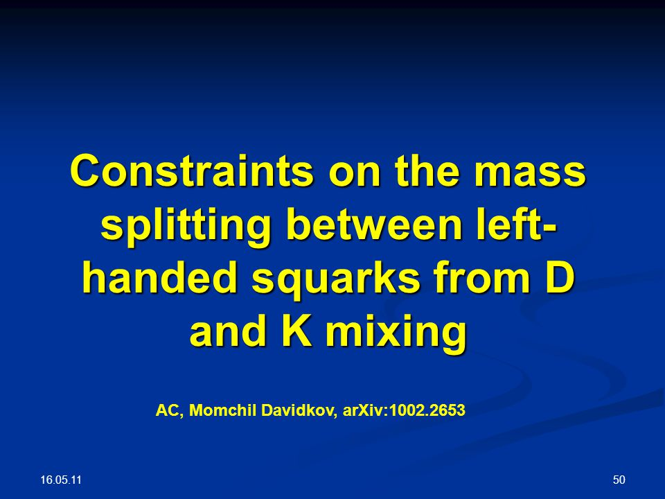 16.05.11 50 Constraints on the mass splitting between left- handed squarks from D and K mixing AC, Momchil Davidkov, arXiv:1002.2653