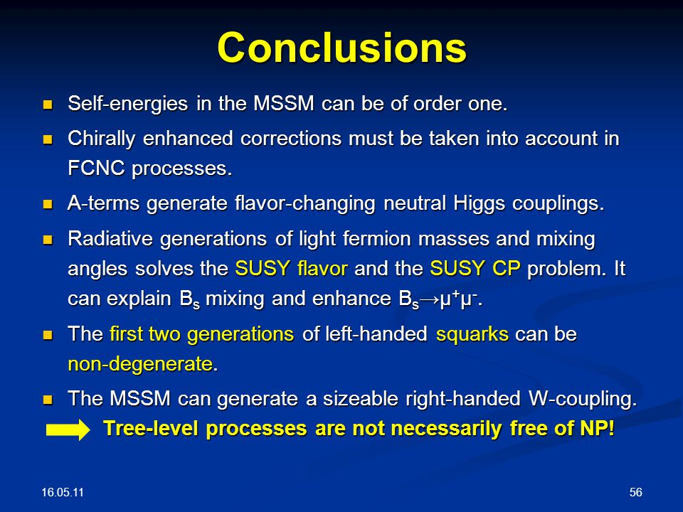 16.05.11 56 Conclusions Self-energies in the MSSM can be of order one. Self-energies in the MSSM can be of order one. Chirally enhanced corrections mu