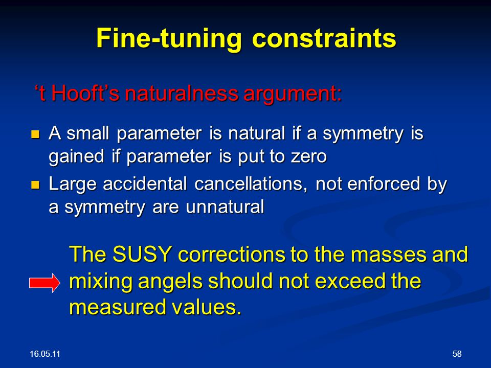 16.05.11 58 Fine-tuning constraints A small parameter is natural if a symmetry is gained if parameter is put to zero A small parameter is natural if a symmetry is gained if parameter is put to zero Large accidental cancellations, not enforced by a symmetry are unnatural Large accidental cancellations, not enforced by a symmetry are unnatural 't Hooft's naturalness argument: The SUSY corrections to the masses and mixing angels should not exceed the measured values.