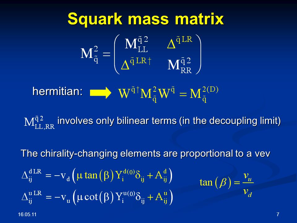 16.05.11 7 Squark mass matrix involves only bilinear terms (in the decoupling limit) hermitian: The chirality-changing elements are proportional to a vev