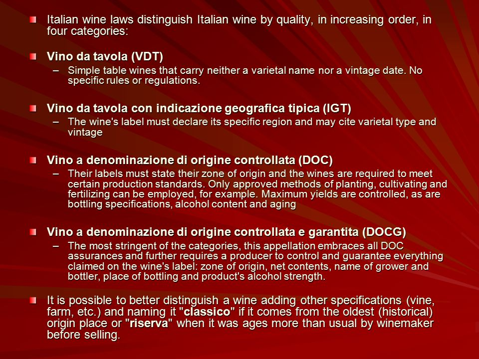 Italian wine laws distinguish Italian wine by quality, in increasing order, in four categories: Vino da tavola (VDT) –Simple table wines that carry ne