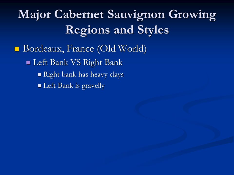 Major Cabernet Sauvignon Growing Regions and Styles Bordeaux, France (Old World) Bordeaux, France (Old World) Left Bank VS Right Bank Left Bank VS Rig