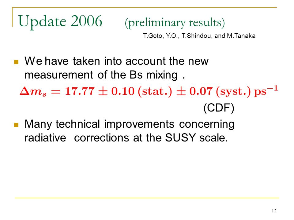 12 Update 2006 (preliminary results) We have taken into account the new measurement of the Bs mixing. (CDF) Many technical improvements concerning rad