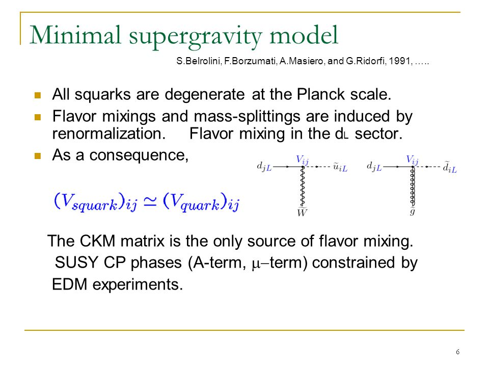 6 Minimal supergravity model All squarks are degenerate at the Planck scale. Flavor mixings and mass-splittings are induced by renormalization. Flavor