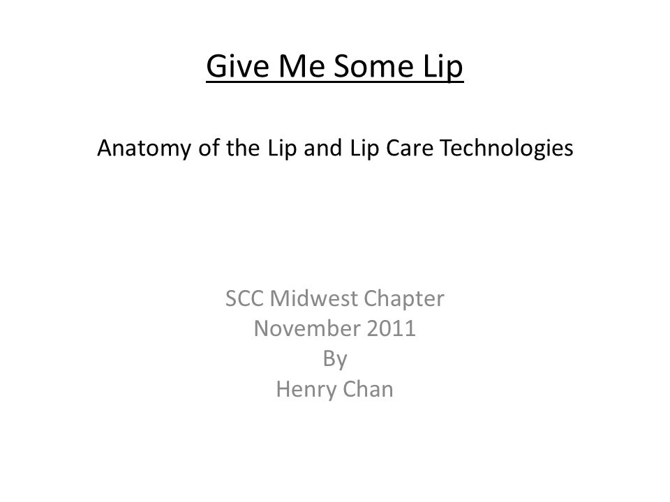 Give Me Some Lip Anatomy of the Lip and Lip Care Technologies SCC Midwest Chapter November 2011 By Henry Chan