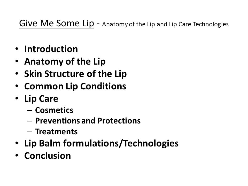 Give Me Some Lip - Anatomy of the Lip and Lip Care Technologies Introduction Anatomy of the Lip Skin Structure of the Lip Common Lip Conditions Lip Care – Cosmetics – Preventions and Protections – Treatments Lip Balm formulations/Technologies Conclusion