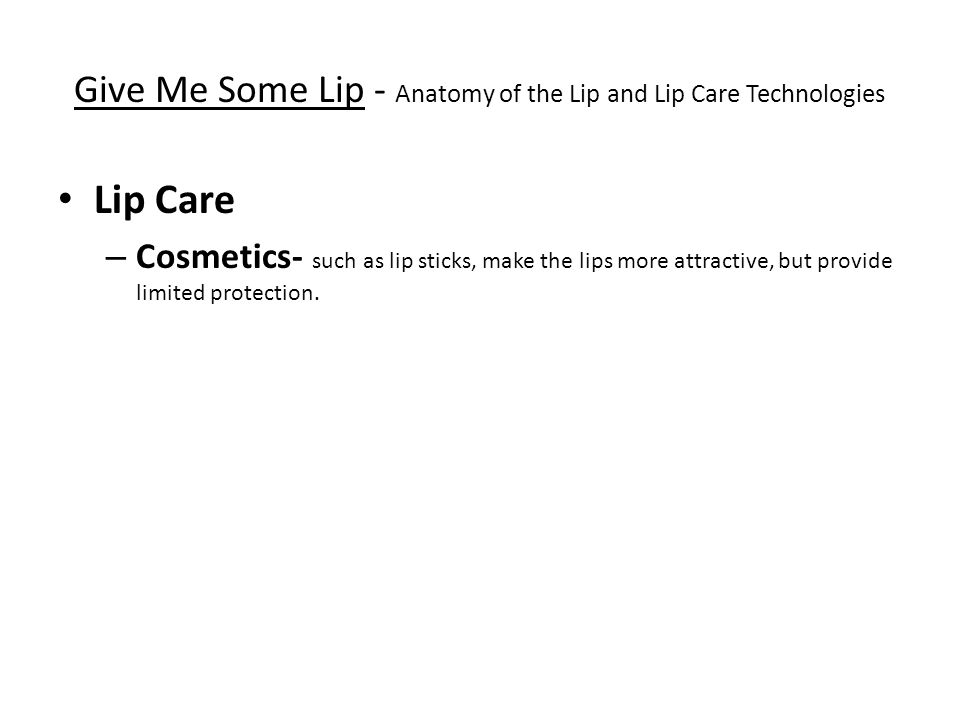 Give Me Some Lip - Anatomy of the Lip and Lip Care Technologies Lip Care – Cosmetics- such as lip sticks, make the lips more attractive, but provide limited protection.