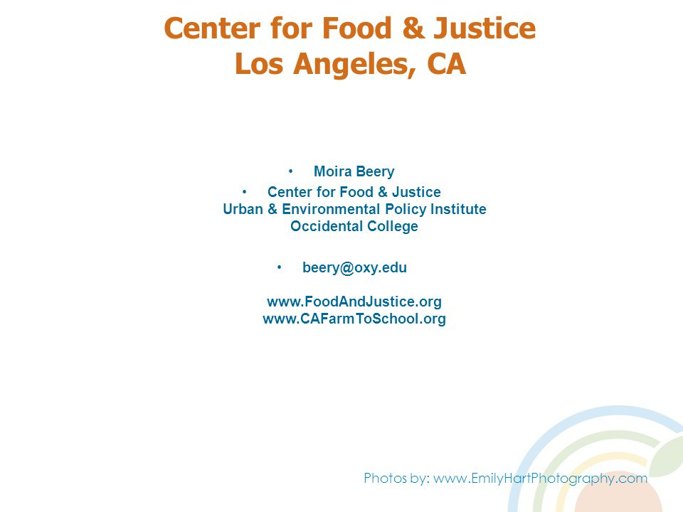 Center for Food & Justice Los Angeles, CA Moira Beery Center for Food & Justice Urban & Environmental Policy Institute Occidental College beery@oxy.edu www.FoodAndJustice.org www.CAFarmToSchool.org Photos by: www.EmilyHartPhotography.com