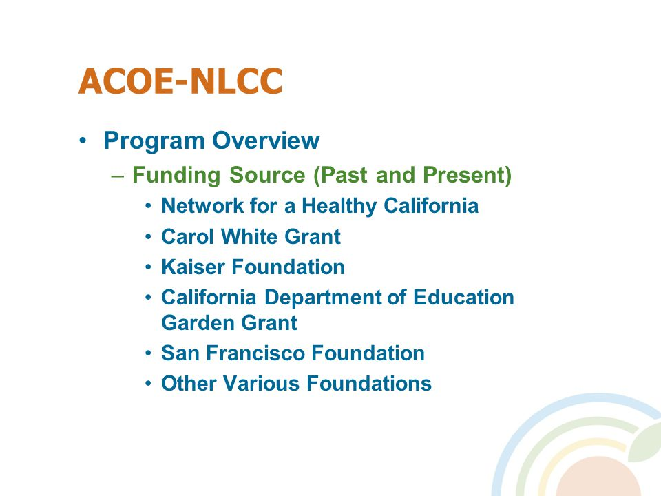 ACOE-NLCC Program Overview –Funding Source (Past and Present) Network for a Healthy California Carol White Grant Kaiser Foundation California Department of Education Garden Grant San Francisco Foundation Other Various Foundations