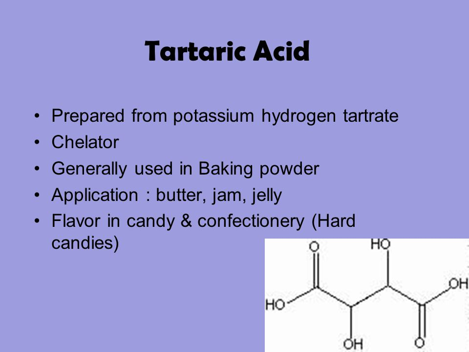 Tartaric Acid Prepared from potassium hydrogen tartrate Chelator Generally used in Baking powder Application : butter, jam, jelly Flavor in candy & co