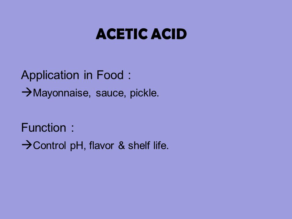 ACETIC ACID Application in Food :  Mayonnaise, sauce, pickle. Function :  Control pH, flavor & shelf life.