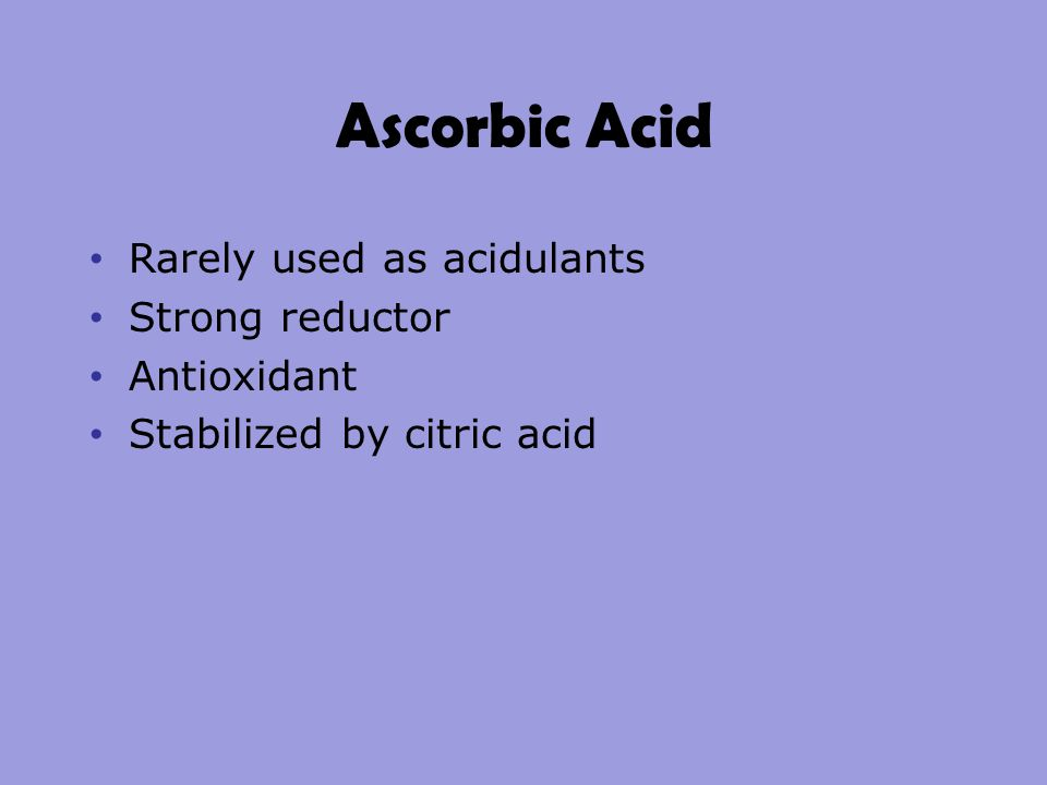 Ascorbic Acid Rarely used as acidulants Strong reductor Antioxidant Stabilized by citric acid