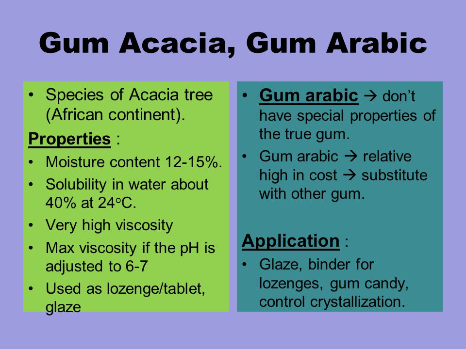 Gum Acacia, Gum Arabic Species of Acacia tree (African continent). Properties : Moisture content 12-15%. Solubility in water about 40% at 24 o C. Very
