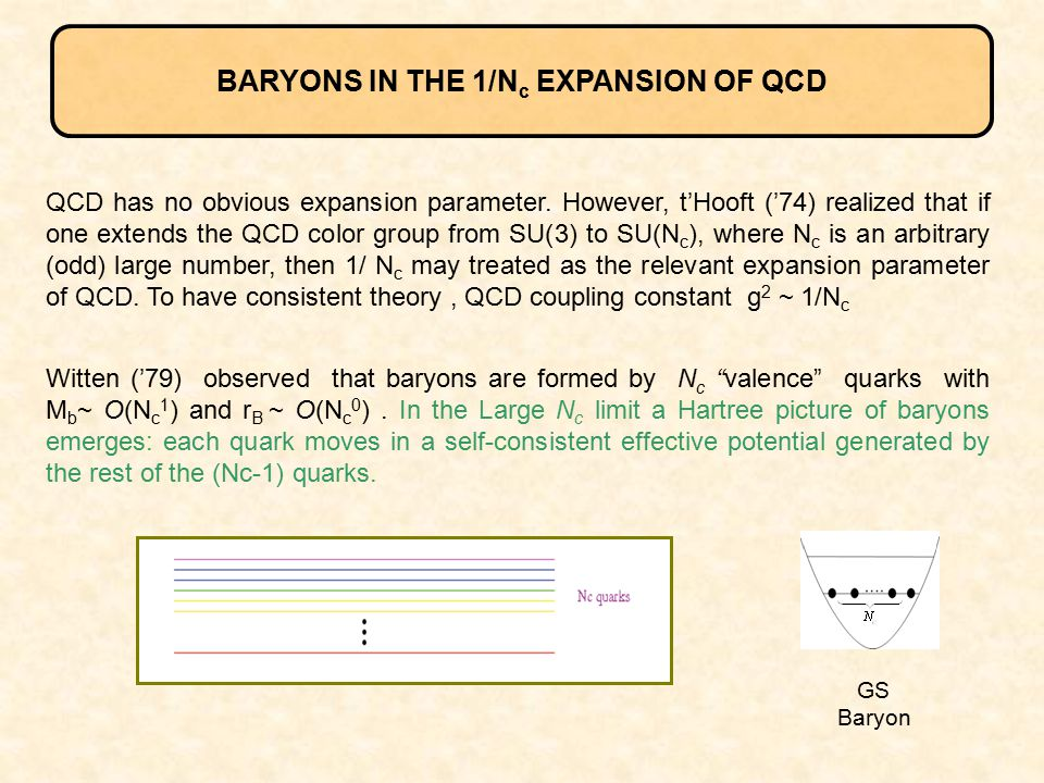 BARYONS IN THE 1/N c EXPANSION OF QCD QCD has no obvious expansion parameter. However, t'Hooft ('74) realized that if one extends the QCD color group