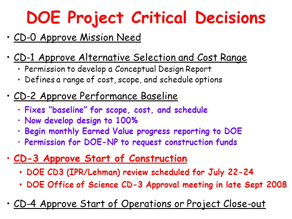 DOE Project Critical Decisions CD-0 Approve Mission Need CD-1 Approve Alternative Selection and Cost Range Permission to develop a Conceptual Design R
