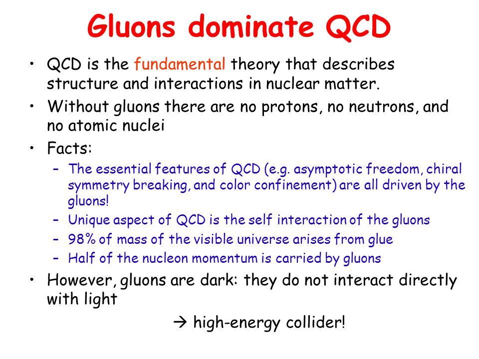 Gluons dominate QCD QCD is the fundamental theory that describes structure and interactions in nuclear matter. Without gluons there are no protons, no