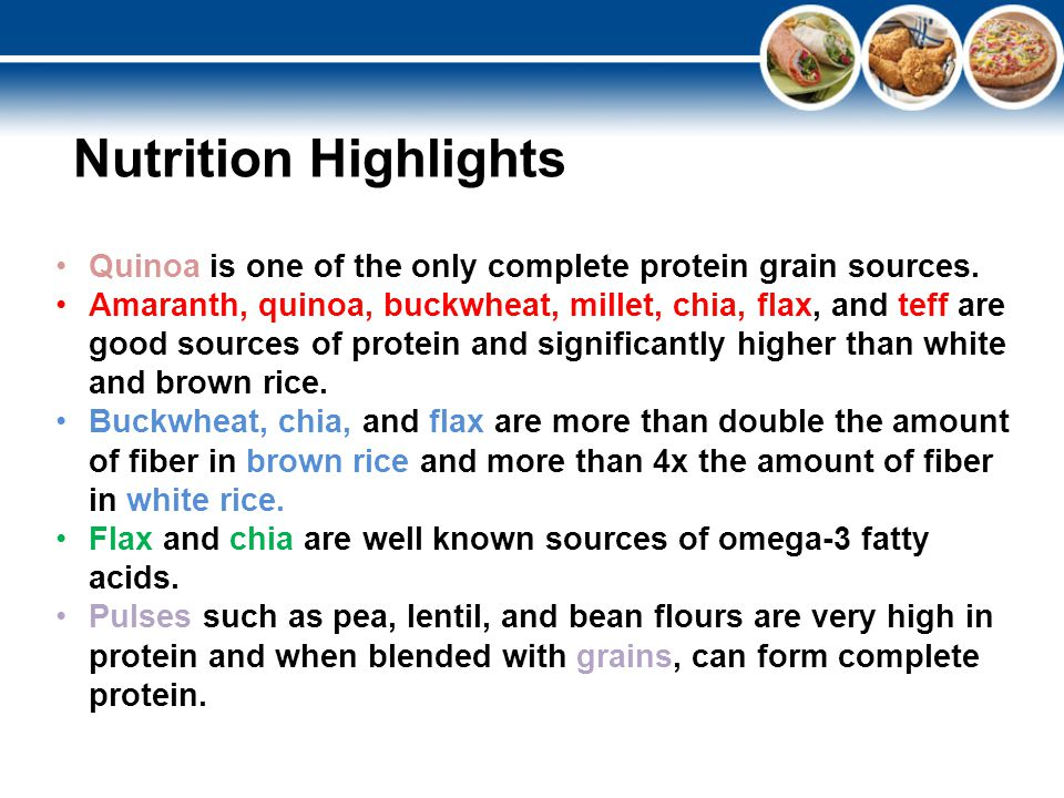 Quinoa is one of the only complete protein grain sources. Amaranth, quinoa, buckwheat, millet, chia, flax, and teff are good sources of protein and si