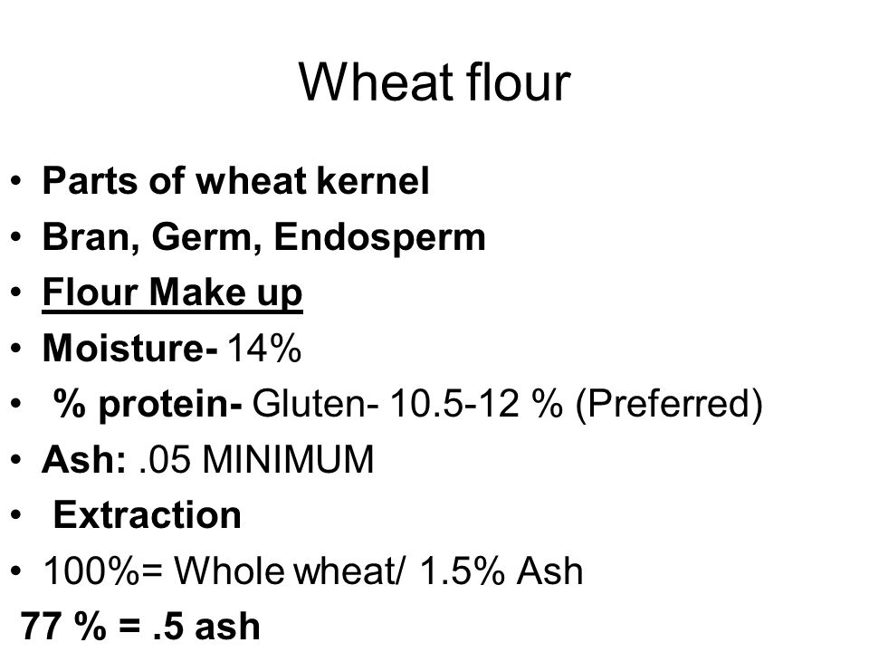 Wheat flour Parts of wheat kernel Bran, Germ, Endosperm Flour Make up Moisture- 14% % protein- Gluten- 10.5-12 % (Preferred) Ash:.05 MINIMUM Extraction 100%= Whole wheat/ 1.5% Ash 77 % =.5 ash