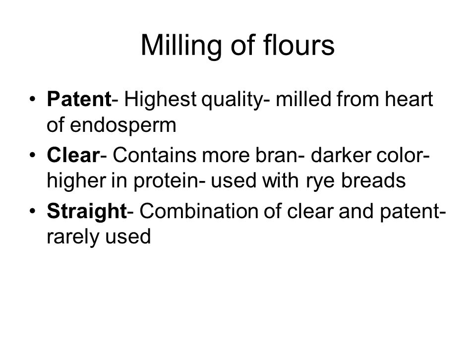 Milling of flours Patent- Highest quality- milled from heart of endosperm Clear- Contains more bran- darker color- higher in protein- used with rye breads Straight- Combination of clear and patent- rarely used