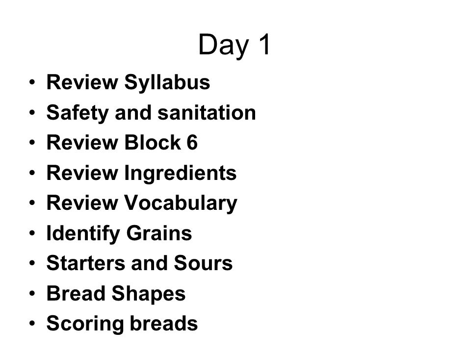 Day 1 Review Syllabus Safety and sanitation Review Block 6 Review Ingredients Review Vocabulary Identify Grains Starters and Sours Bread Shapes Scoring breads