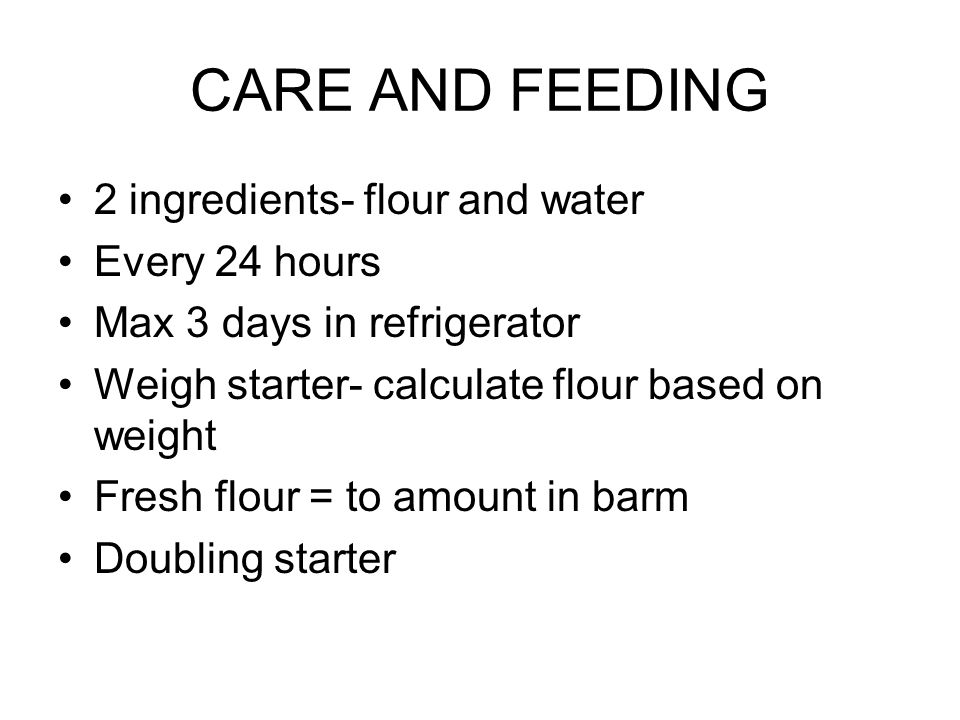 CARE AND FEEDING 2 ingredients- flour and water Every 24 hours Max 3 days in refrigerator Weigh starter- calculate flour based on weight Fresh flour = to amount in barm Doubling starter