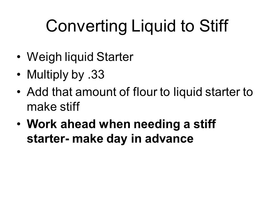 Converting Liquid to Stiff Weigh liquid Starter Multiply by.33 Add that amount of flour to liquid starter to make stiff Work ahead when needing a stiff starter- make day in advance