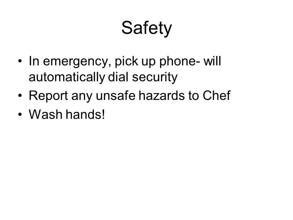 Safety In emergency, pick up phone- will automatically dial security Report any unsafe hazards to Chef Wash hands!
