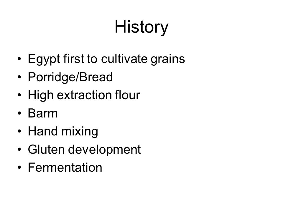 History Egypt first to cultivate grains Porridge/Bread High extraction flour Barm Hand mixing Gluten development Fermentation