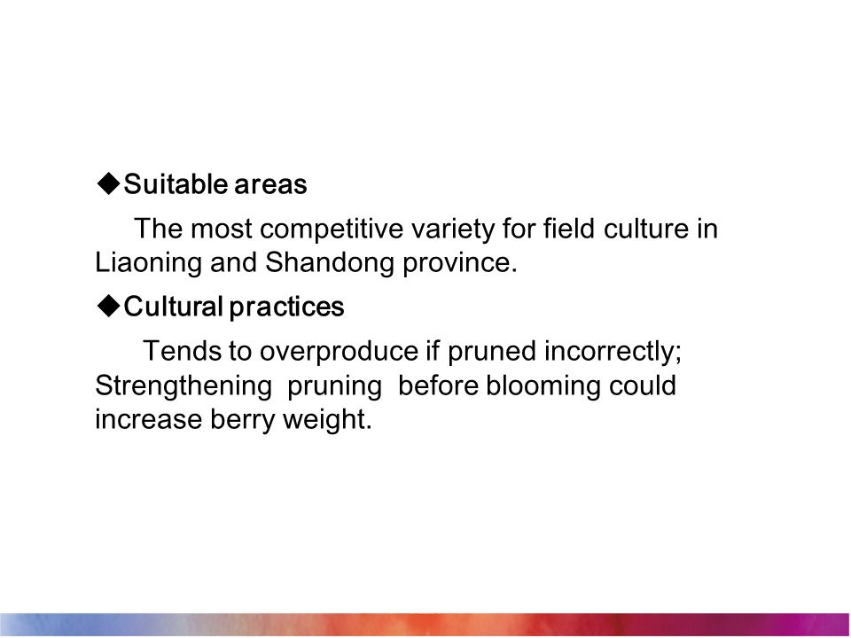  Suitable areas The most competitive variety for field culture in Liaoning and Shandong province.  Cultural practices Tends to overproduce if pruned