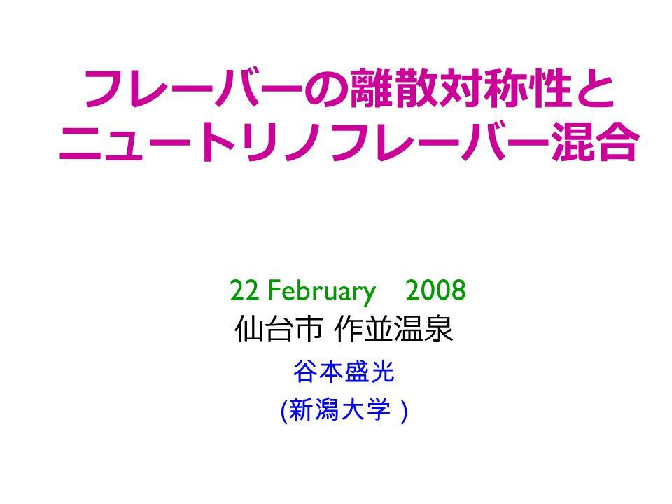 フレーバーの離散対称性と ニュートリノフレーバー混合 22 February 2008 仙台市 作並温泉 谷本盛光 ( 新潟大学 )