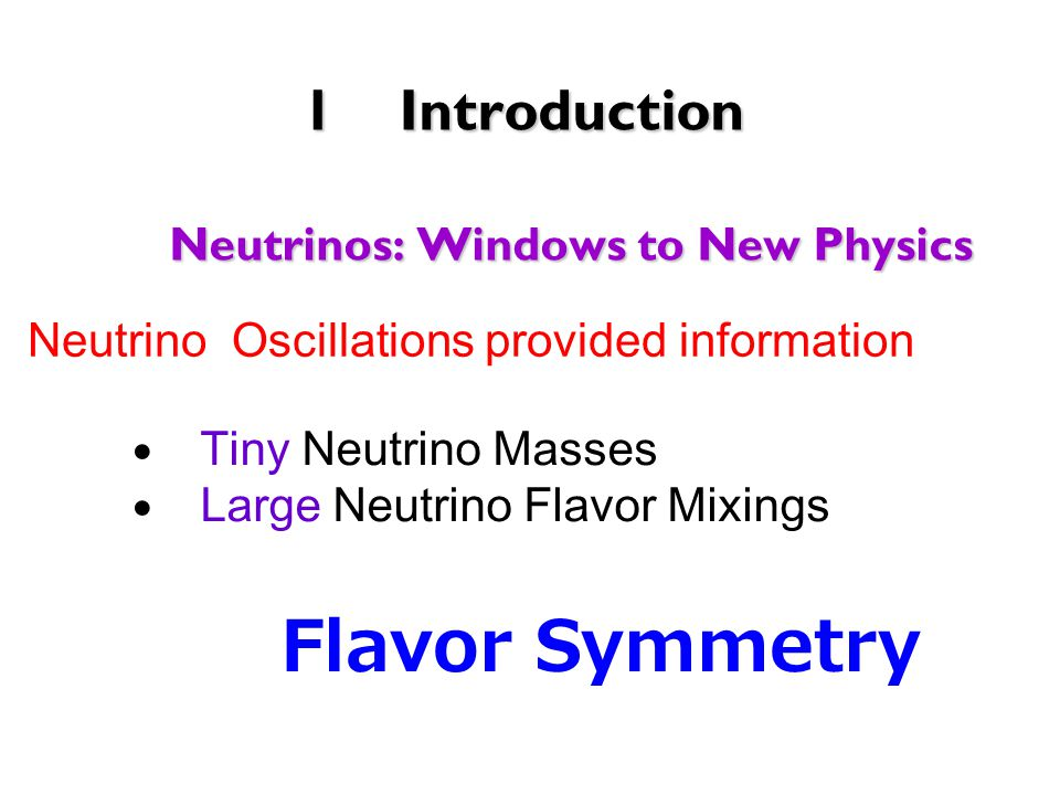 1Introduction Neutrinos: Windows to New Physics ● Tiny Neutrino Masses ● Large Neutrino Flavor Mixings Flavor Symmetry Neutrino Oscillations provided information