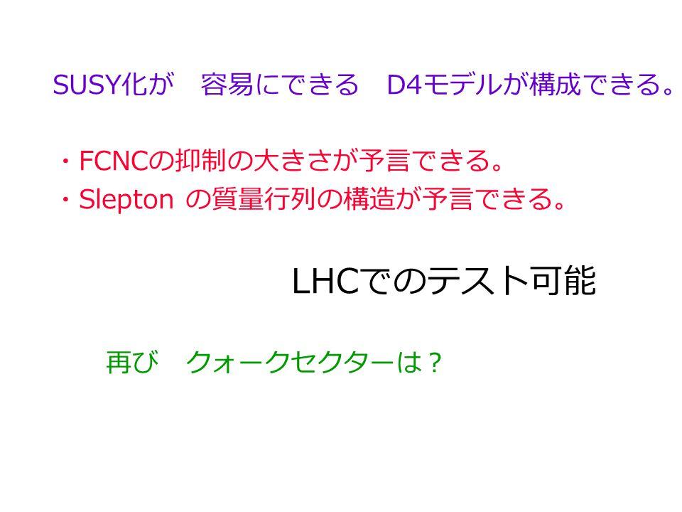 SUSY 化が 容易にできる D4 モデルが構成できる。 ・ FCNC の抑制の大きさが予言できる。 ・ Slepton の質量行列の構造が予言できる。 LHC でのテスト可能 再び クォークセクターは?