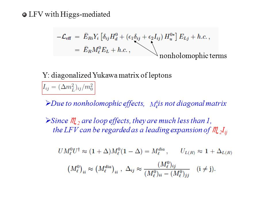 LFV with Higgs-mediated nonholomophic terms Y: diagonalized Yukawa matrix of leptons  Due to nonholomophic effects, is not diagonal matrix  Since 