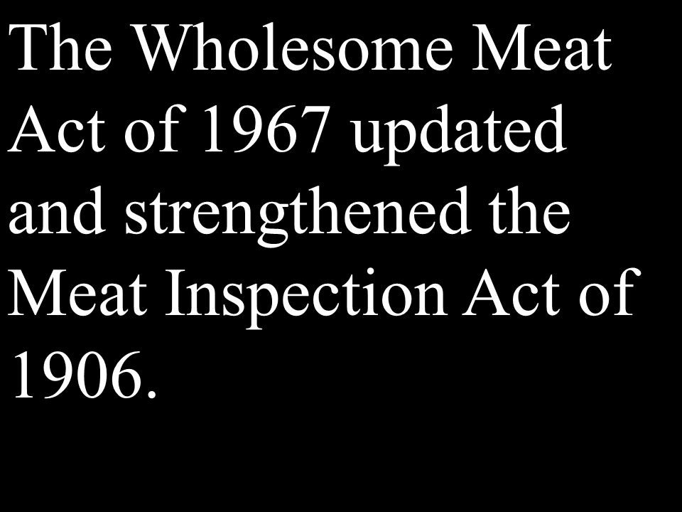 The Wholesome Meat Act of 1967 updated and strengthened the Meat Inspection Act of 1906.