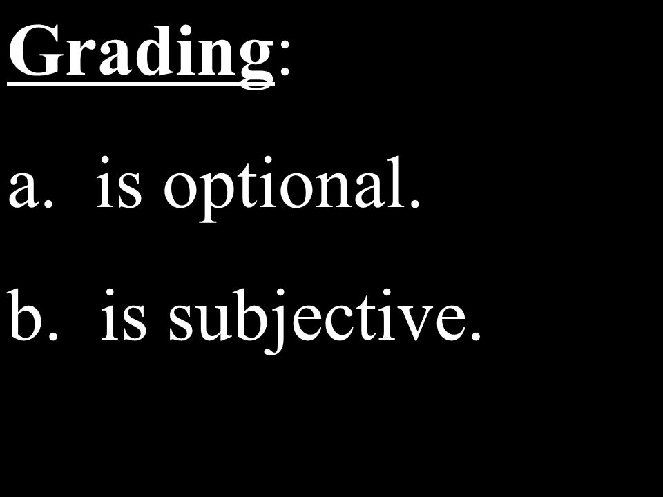 Grading: a. is optional. b. is subjective.