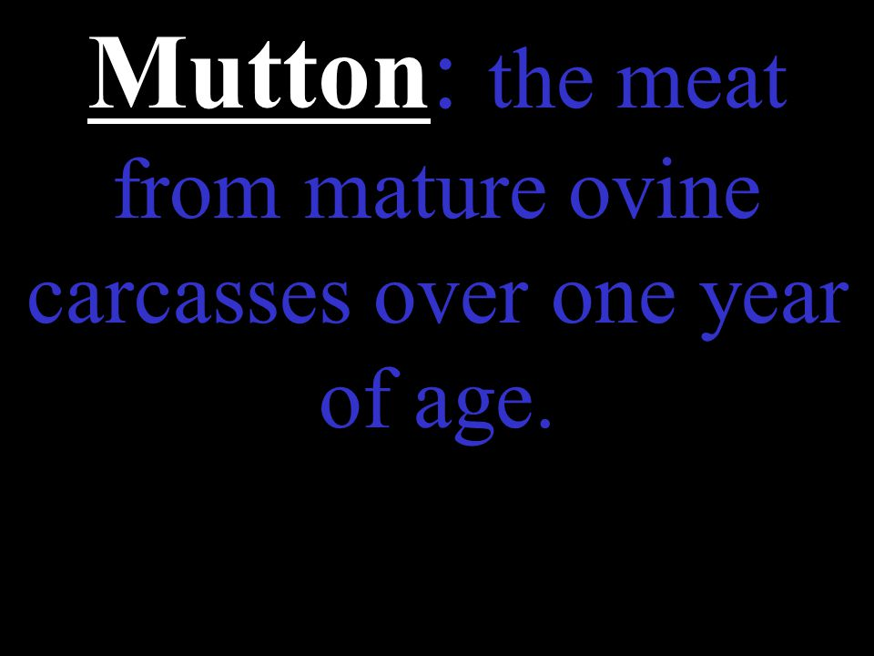 Mutton: the meat from mature ovine carcasses over one year of age.