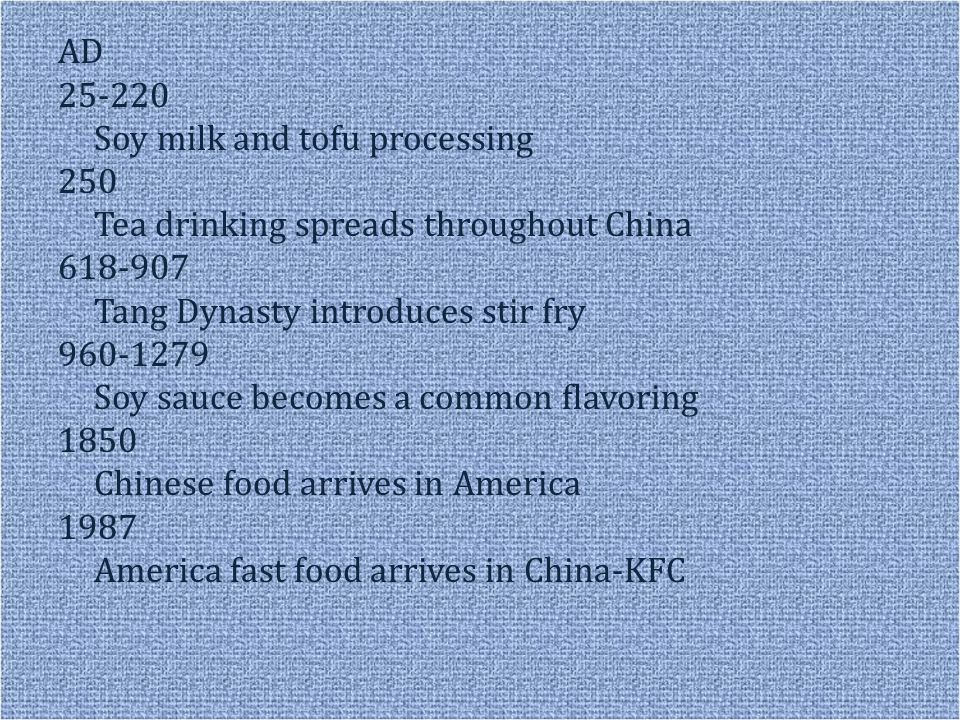 AD 25-220 Soy milk and tofu processing 250 Tea drinking spreads throughout China 618-907 Tang Dynasty introduces stir fry 960-1279 Soy sauce becomes a common flavoring 1850 Chinese food arrives in America 1987 America fast food arrives in China-KFC