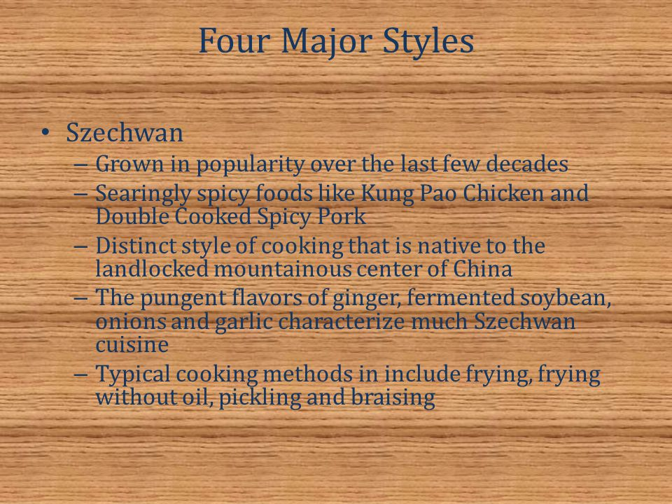 Four Major Styles Szechwan – Grown in popularity over the last few decades – Searingly spicy foods like Kung Pao Chicken and Double Cooked Spicy Pork – Distinct style of cooking that is native to the landlocked mountainous center of China – The pungent flavors of ginger, fermented soybean, onions and garlic characterize much Szechwan cuisine – Typical cooking methods in include frying, frying without oil, pickling and braising