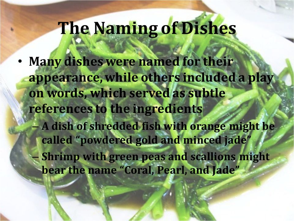 The Naming of Dishes Many dishes were named for their appearance, while others included a play on words, which served as subtle references to the ingredients – A dish of shredded fish with orange might be called powdered gold and minced jade – Shrimp with green peas and scallions might bear the name Coral, Pearl, and Jade