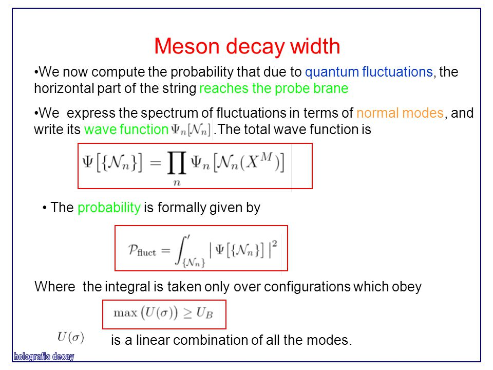 Meson decay width We now compute the probability that due to quantum fluctuations, the horizontal part of the string reaches the probe brane We express the spectrum of fluctuations in terms of normal modes, and write its wave function.The total wave function is The probability is formally given by Where the integral is taken only over configurations which obey is a linear combination of all the modes.