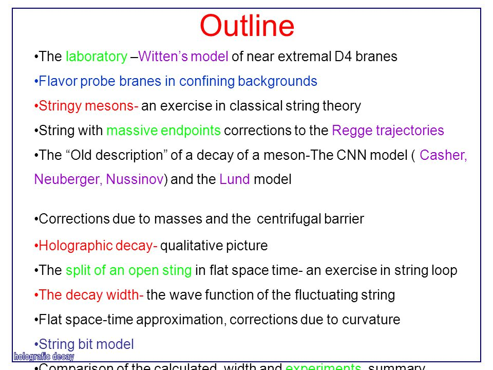Outline The laboratory –Witten's model of near extremal D4 branes Flavor probe branes in confining backgrounds Stringy mesons- an exercise in classical string theory String with massive endpoints corrections to the Regge trajectories The Old description of a decay of a meson-The CNN model ( Casher, Neuberger, Nussinov) and the Lund model Corrections due to masses and the centrifugal barrier Holographic decay- qualitative picture The split of an open sting in flat space time- an exercise in string loop The decay width- the wave function of the fluctuating string Flat space-time approximation, corrections due to curvature String bit model Comparison of the calculated width and experiments, summary.